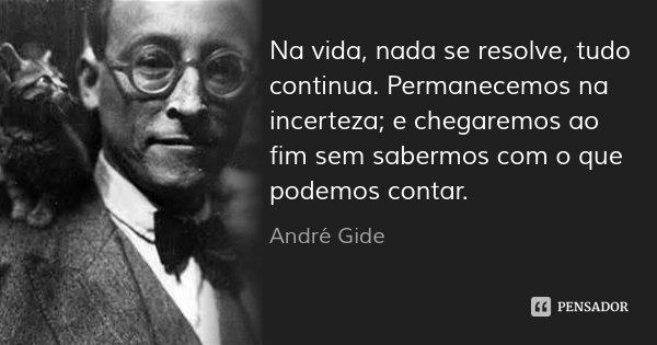 Na vida, nada se resolve, tudo continua. Permanecemos na incerteza; e chegaremos ao fim sem sabermos com o que podemos contar.... Frase de André Gide.