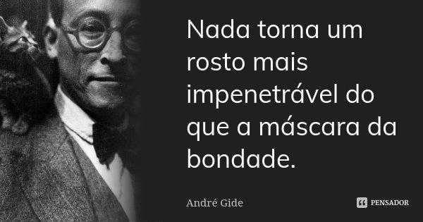 Nada torna um rosto mais impenetrável do que a máscara da bondade.... Frase de André Gide.