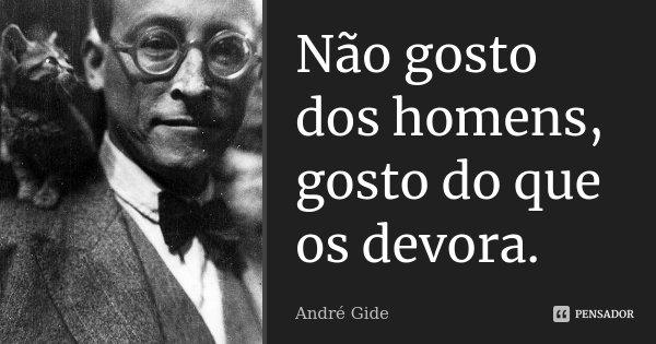 Não gosto dos homens, gosto do que os devora.... Frase de André Gide.