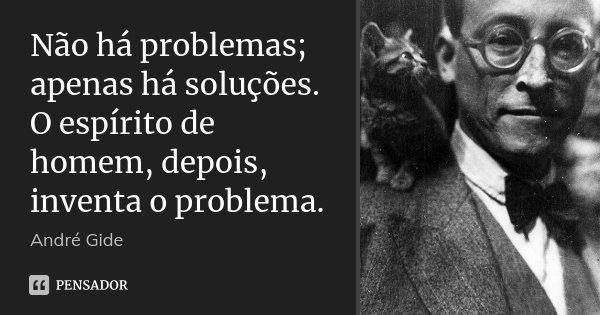 Não há problemas; apenas há soluções. O espírito de homem, depois, inventa o problema.... Frase de André Gide.