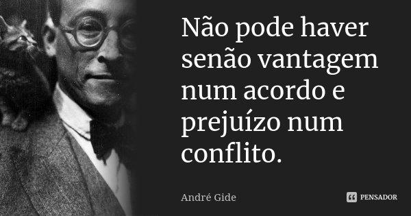 Não pode haver senão vantagem num acordo e prejuízo num conflito.... Frase de André Gide.