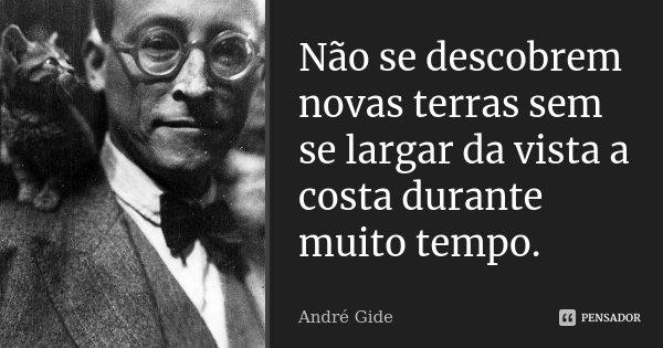 Não se descobrem novas terras sem se largar da vista a costa durante muito tempo.... Frase de André Gide.