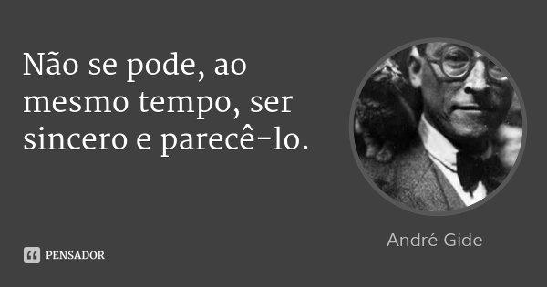 Não se pode, ao mesmo tempo, ser sincero e parecê-lo.... Frase de André Gide.