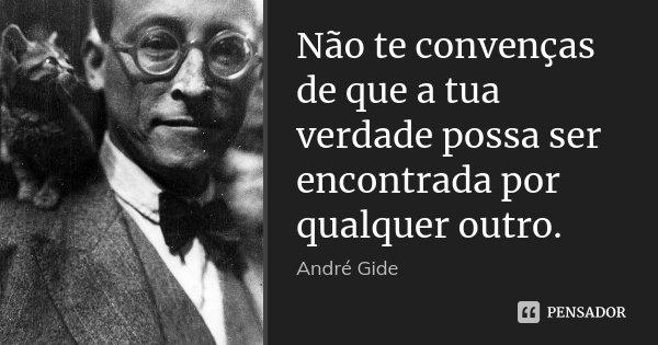 Não te convenças de que a tua verdade possa ser encontrada por qualquer outro.... Frase de André Gide.