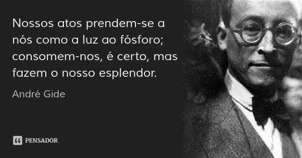 Nossos atos prendem-se a nós como a luz ao fósforo; consomem-nos, é certo, mas fazem o nosso esplendor.... Frase de André Gide.