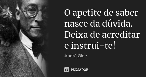 O apetite de saber nasce da dúvida. Deixa de acreditar e instrui-te!... Frase de André Gide.