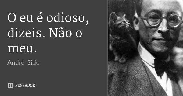 O eu é odioso, dizeis. Não o meu.... Frase de André Gide.