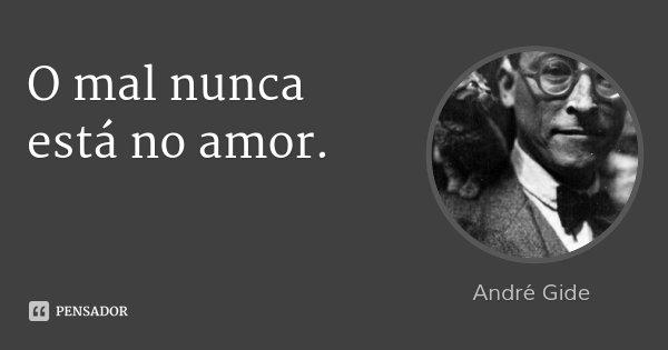 O mal nunca está no amor.... Frase de André Gide.