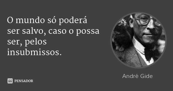 O mundo só poderá ser salvo, caso o possa ser, pelos insubmissos.... Frase de André Gide.
