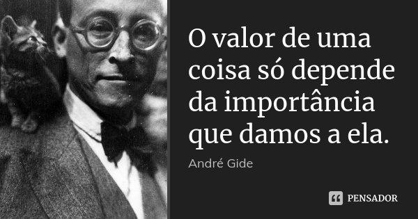 O valor de uma coisa só depende da importância que damos a ela.... Frase de Andrè Gide.