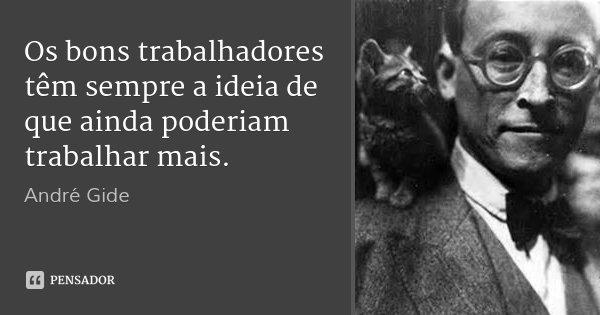 Os bons trabalhadores têm sempre a ideia de que ainda poderiam trabalhar mais.... Frase de André Gide.
