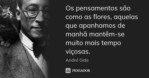 Os pensamentos são como as flores, aquelas que apanhamos de manhã mantêm-se muito mais tempo viçosas.... Frase de André Gide.