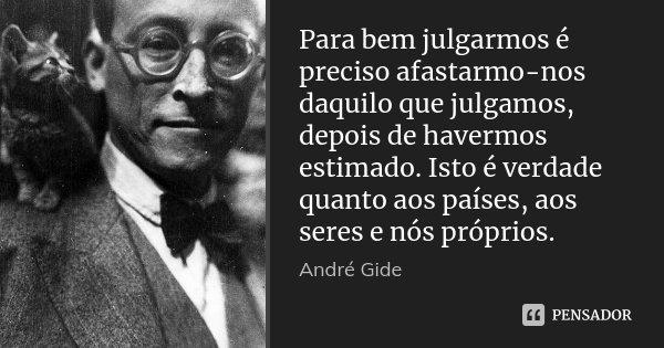 Para bem julgarmos é preciso afastarmo-nos daquilo que julgamos, depois de havermos estimado. Isto é verdade quanto aos países, aos seres e nós próprios.... Frase de André Gide.
