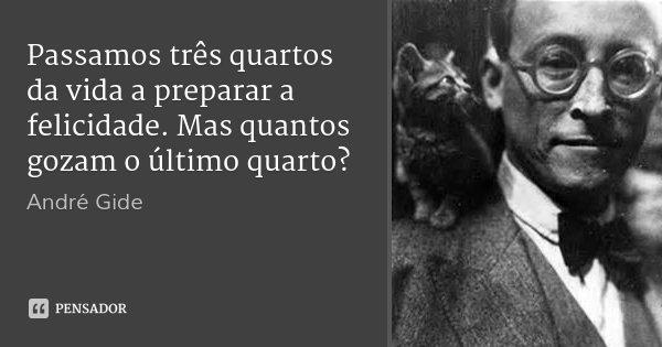 Passamos três quartos da vida a preparar a felicidade. Mas quantos gozam o último quarto?... Frase de André Gide.