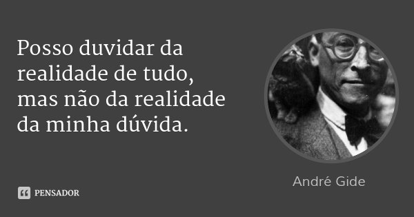 Posso duvidar da realidade de tudo, mas não da realidade da minha dúvida.... Frase de André Gide.
