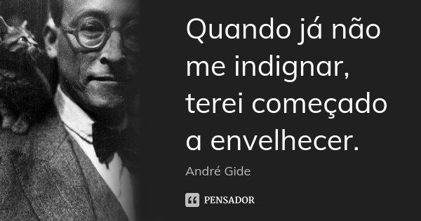 Quando já não me indignar, terei começado a envelhecer.... Frase de André Gide.