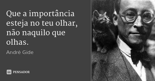 Que a importância esteja no teu olhar, não naquilo que olhas.... Frase de André Gide.