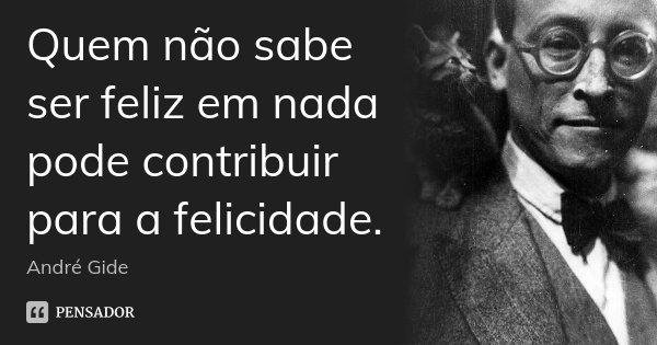 Quem não sabe ser feliz em nada pode contribuir para a felicidade.... Frase de André Gide.