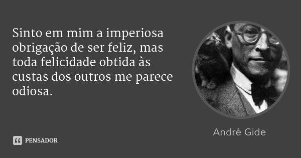 Sinto em mim a imperiosa obrigação de ser feliz, mas toda felicidade obtida às custas dos outros me parece odiosa.... Frase de André Gide.
