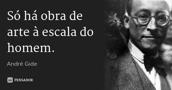 Só há obra de arte à escala do homem.... Frase de André Gide.