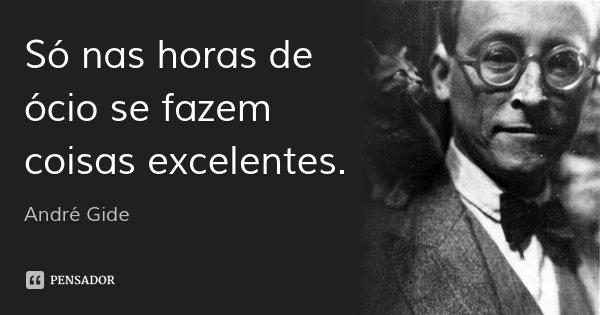 Só nas horas de ócio se fazem coisas excelentes.... Frase de André Gide.