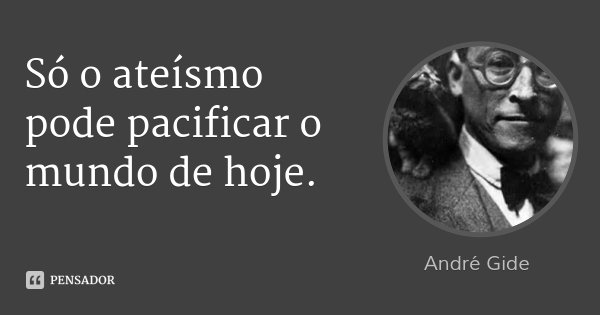 Só o ateísmo pode pacificar o mundo de hoje.... Frase de André Gide.