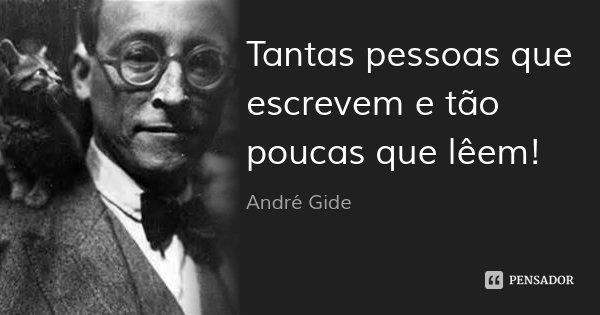 Tantas pessoas que escrevem e tão poucas que lêem!... Frase de André Gide.