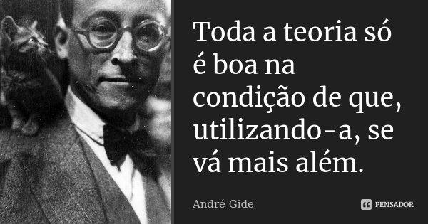Toda a teoria só é boa na condição de que, utilizando-a, se vá mais além.... Frase de André Gide.