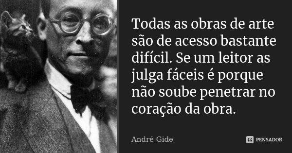 Todas as obras de arte são de acesso bastante difícil. Se um leitor as julga fáceis é porque não soube penetrar no coração da obra.... Frase de André Gide.