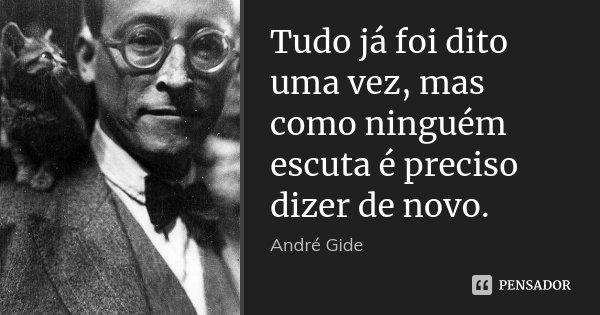 Tudo já foi dito uma vez, mas como ninguém escuta é preciso dizer de novo.... Frase de André Gide.