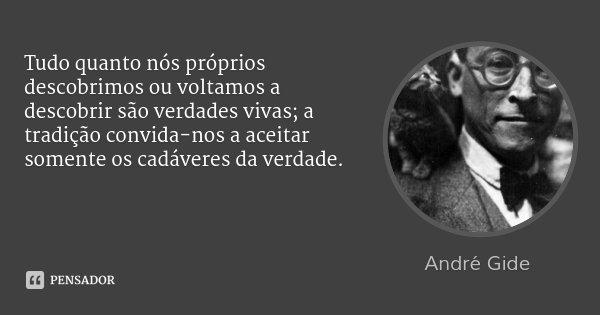 Tudo quanto nós próprios descobrimos ou voltamos a descobrir são verdades vivas; a tradição convida-nos a aceitar somente os cadáveres da verdade.... Frase de André Gide.
