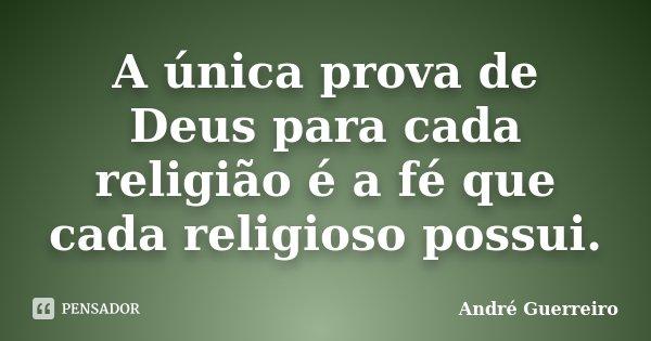A única prova de Deus para cada religião é a fé que cada religioso possui.... Frase de André Guerreiro.