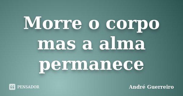 Morre o corpo mas a alma permanece... Frase de André Guerreiro.