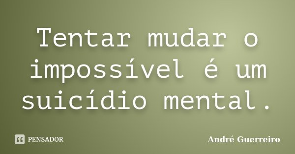 Tentar mudar o impossível é um suicídio mental.... Frase de André Guerreiro.