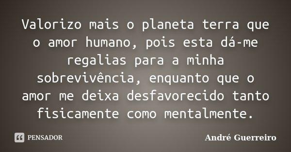 Valorizo mais o planeta terra que o amor humano, pois esta dá-me regalias para a minha sobrevivência, enquanto que o amor me deixa desfavorecido tanto fisicamen... Frase de André Guerreiro.
