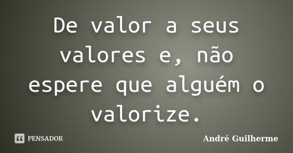 De valor a seus valores e, não espere que alguém o valorize.... Frase de André Guilherme.