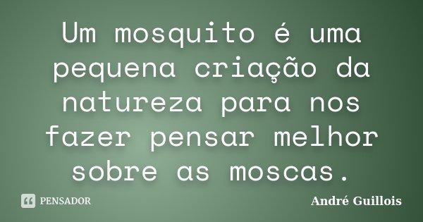 Um mosquito é uma pequena criação da natureza para nos fazer pensar melhor sobre as moscas.... Frase de André Guillois.