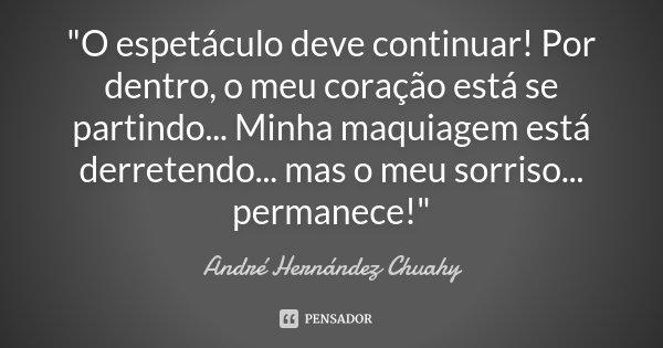 """""""O espetáculo deve continuar! Por dentro, o meu coração está se partindo... Minha maquiagem está derretendo... mas o meu sorriso... permanece!""""... Frase de André Hernández Chuahy."""