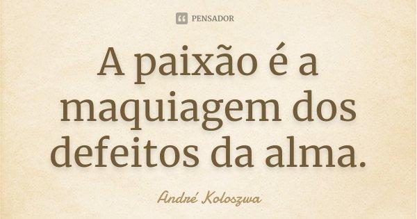 A paixão é a maquiagem dos defeitos da alma.... Frase de André Koloszwa.