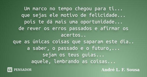 Um marco no tempo chegou para ti... que sejas ele motivo de felicidade... pois te dá mais uma oportunidade... de rever os erros passados e afirmar os acertos.. ... Frase de André L. F. Sousa.