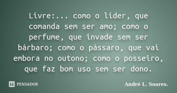 Livre:... como o líder, que comanda sem ser amo; como o perfume, que invade sem ser bárbaro; como o pássaro, que vai embora no outono; como o posseiro, que faz ... Frase de André L. Soares.