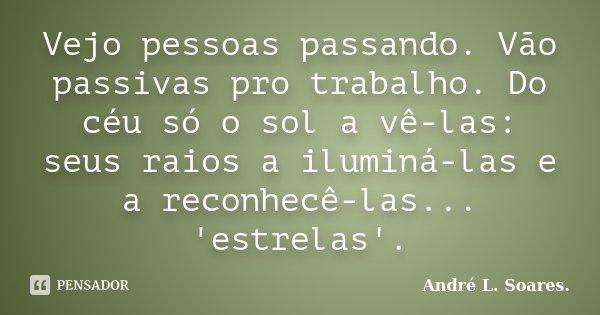 Vejo pessoas passando. Vão passivas pro trabalho. Do céu só o sol a vê-las: seus raios a iluminá-las e a reconhecê-las... 'estrelas'.... Frase de André L. Soares.