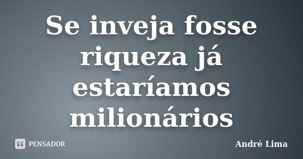 Se inveja fosse riqueza já estaríamos milionários... Frase de André Lima.