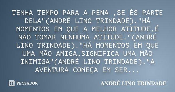 """TENHA TEMPO PARA A PENA ,SE ÉS PARTE DELA""""(ANDRÉ LINO TRINDADE).""""HÁ MOMENTOS EM QUE A MELHOR ATITUDE,É NÃO TOMAR NENHUMA ATITUDE.""""(ANDRÉ LINO TRI... Frase de ANDRÉ LINO TRINDADE."""