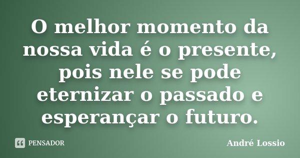 O melhor momento da nossa vida é o presente, pois nele se pode eternizar o passado e esperançar o futuro.... Frase de André Lossio.