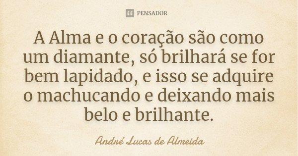 A Alma e o coração são como um diamante, só brilhará se for bem lapidado, e isso se adquire o machucando e deixando mais belo e brilhante.... Frase de Andre Lucas de Almeida.