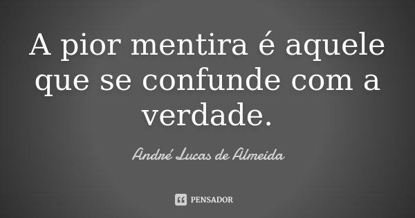 A pior mentira é aquele que se confunde com a verdade.... Frase de Andre Lucas de Almeida.
