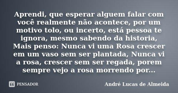 Aprendi Que Esperar Alguem Falar Com André Lucas De Almeida