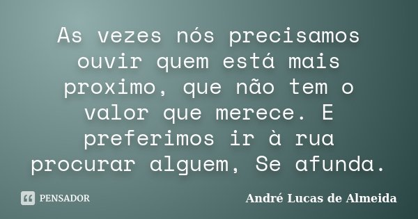 As vezes nós precisamos ouvir quem está mais proximo, que não tem o valor que merece. E preferimos ir à rua procurar alguem, Se afunda.... Frase de Andre Lucas de Almeida.