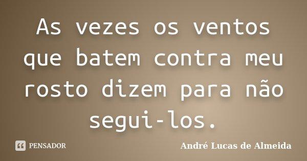 As vezes os ventos que batem contra meu rosto dizem para não segui-los.... Frase de Andre Lucas de Almeida.